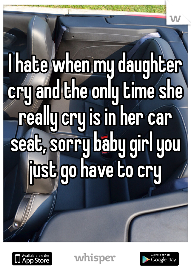 I hate when my daughter cry and the only time she really cry is in her car seat, sorry baby girl you just go have to cry