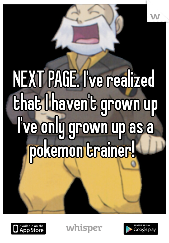 NEXT PAGE. I've realized that I haven't grown up I've only grown up as a pokemon trainer!