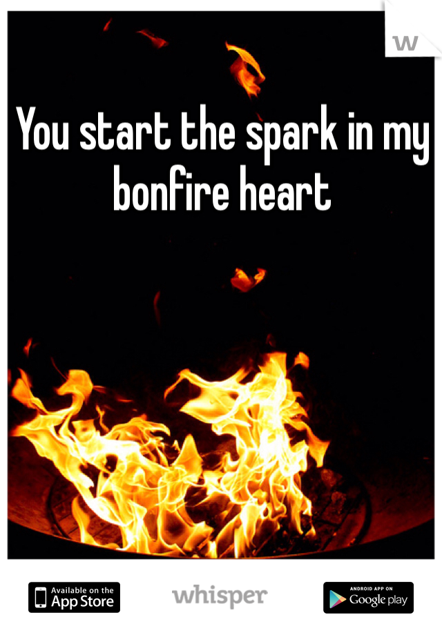 You start the spark in my bonfire heart