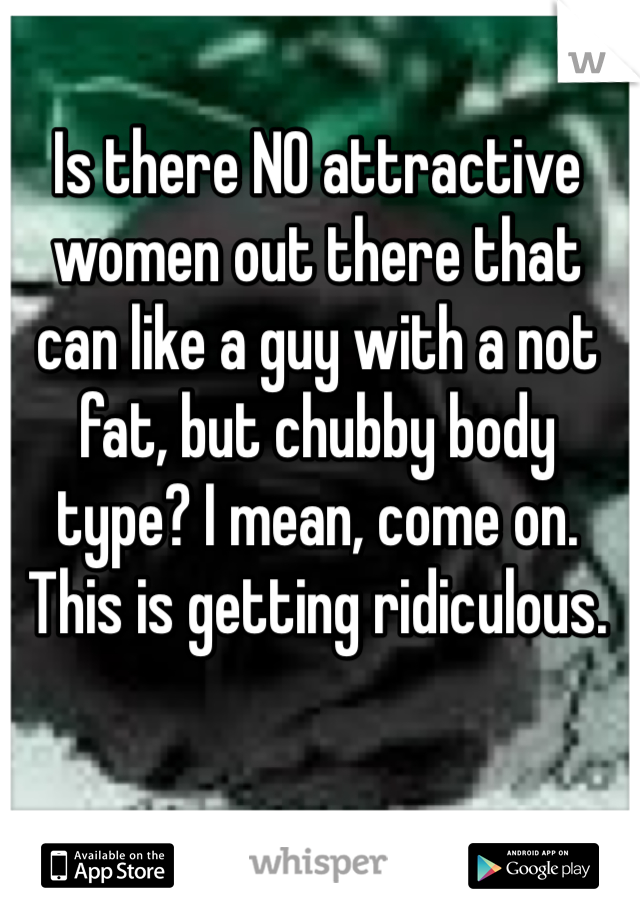 Is there NO attractive women out there that can like a guy with a not fat, but chubby body type? I mean, come on. This is getting ridiculous.