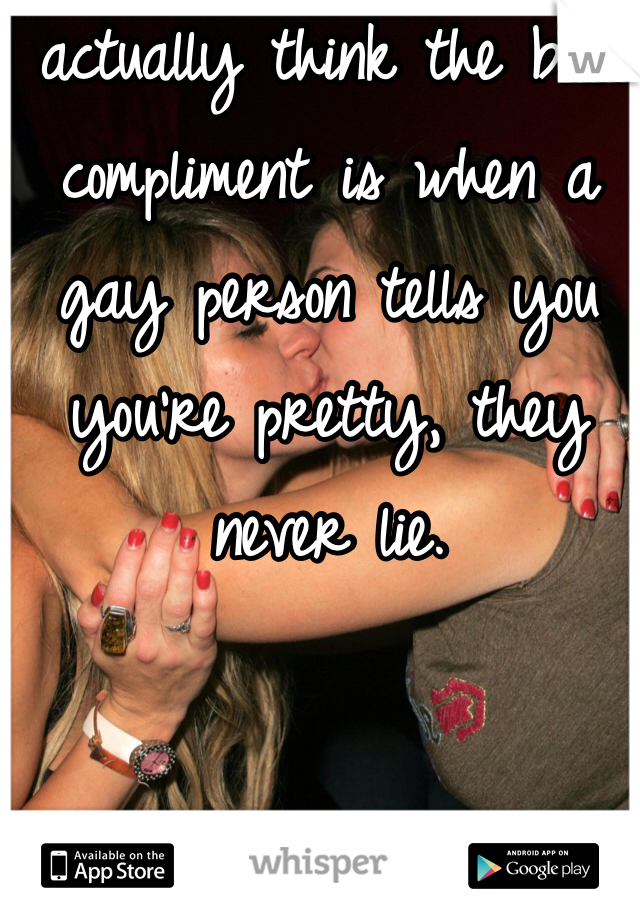 I actually think the best compliment is when a gay person tells you you're pretty, they never lie.