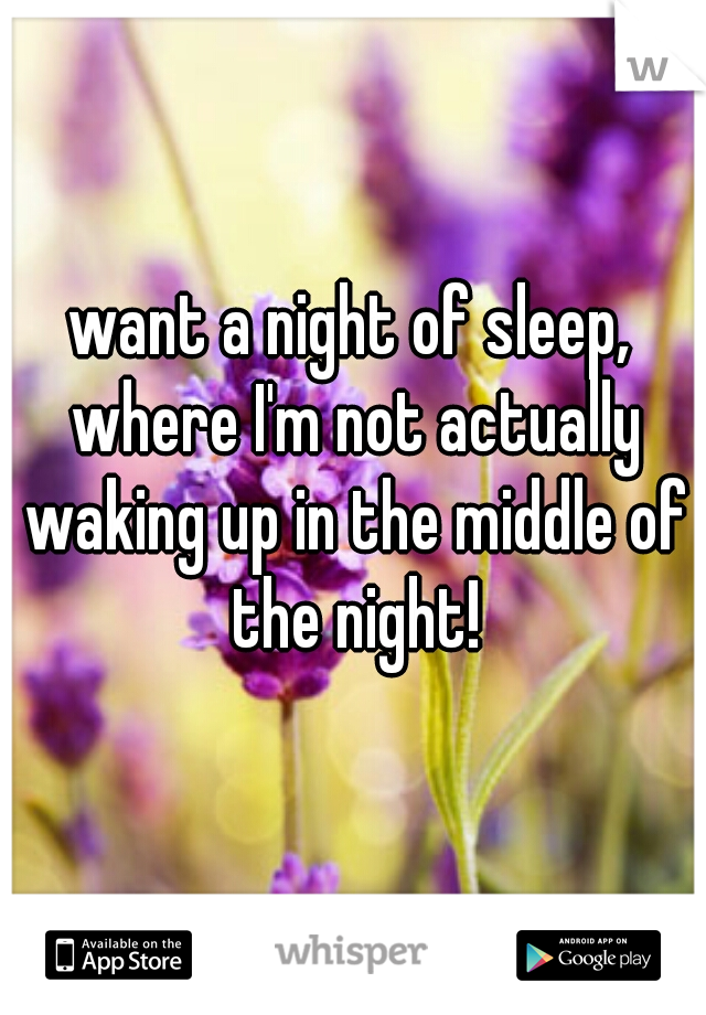 want a night of sleep, where I'm not actually waking up in the middle of the night!