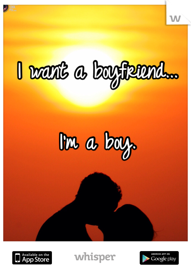 I want a boyfriend...  I'm a boy.