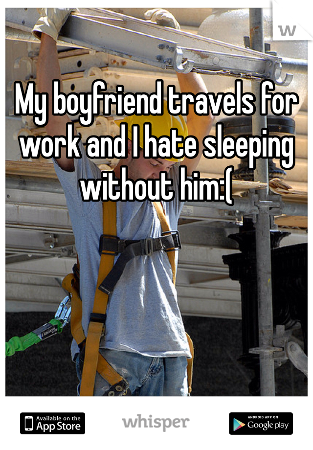 My boyfriend travels for work and I hate sleeping without him:(