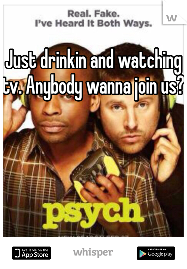Just drinkin and watching tv. Anybody wanna join us?