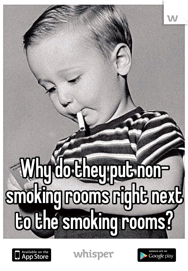 Why do they put non-smoking rooms right next to the smoking rooms?