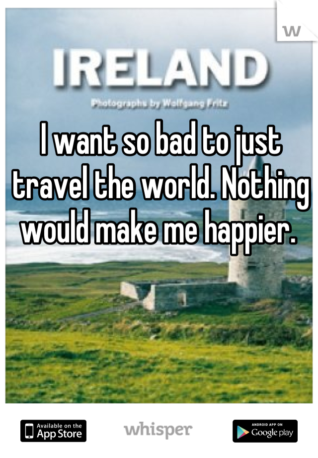 I want so bad to just travel the world. Nothing would make me happier.