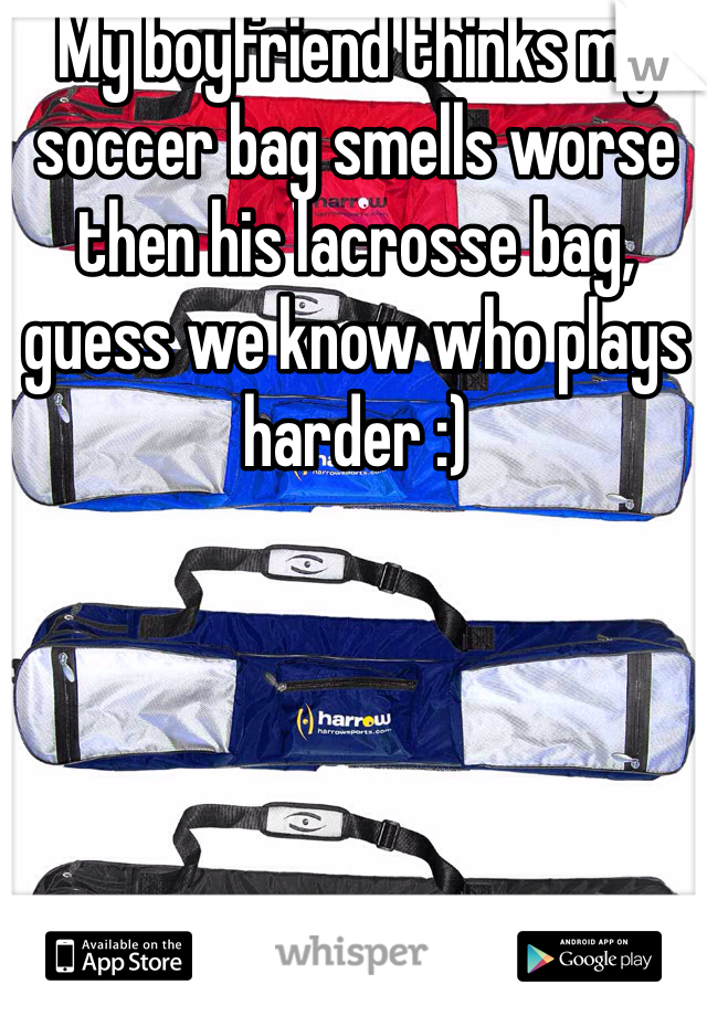 My boyfriend thinks my soccer bag smells worse then his lacrosse bag, guess we know who plays harder :)
