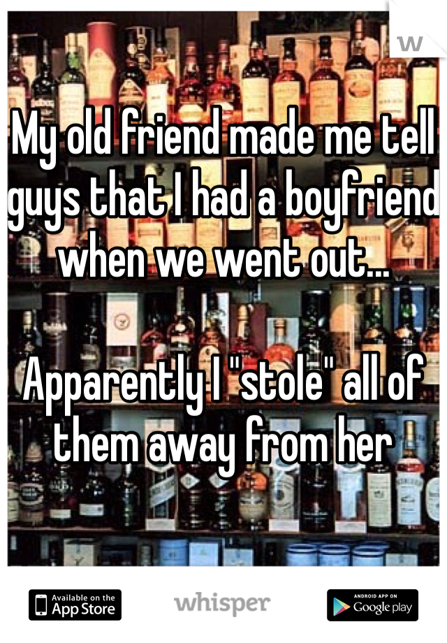 "My old friend made me tell guys that I had a boyfriend when we went out...   Apparently I ""stole"" all of them away from her"