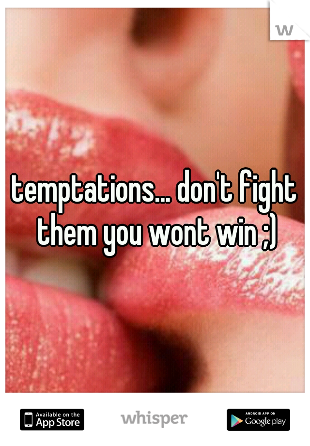 temptations... don't fight them you wont win ;)