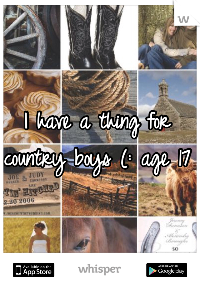 I have a thing for country boys (: age 17