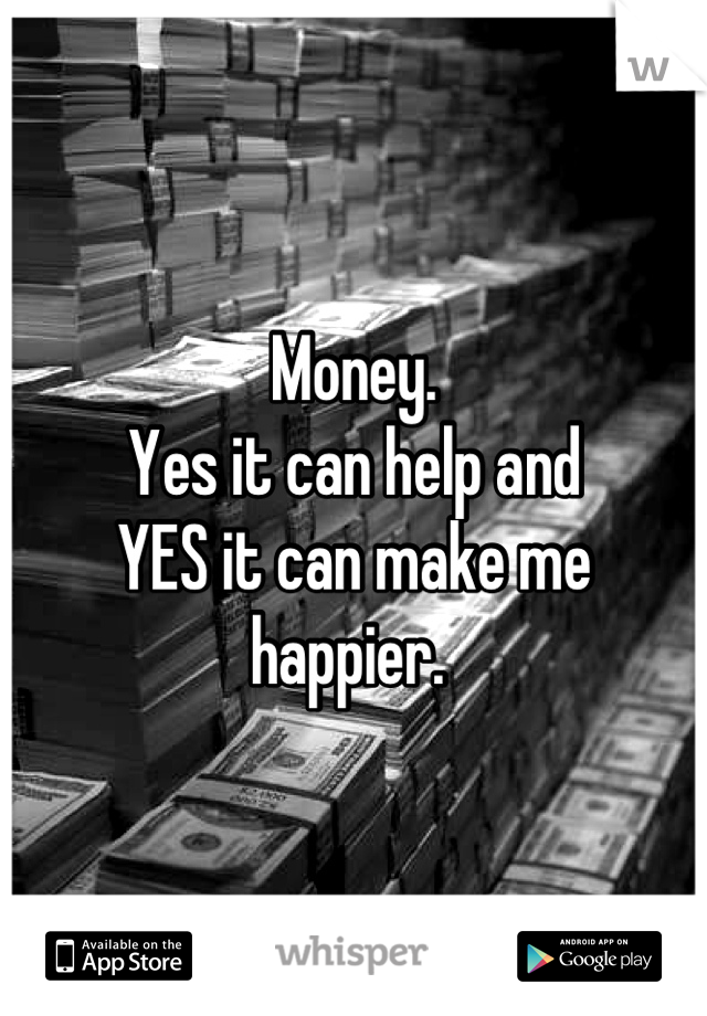 Money.  Yes it can help and  YES it can make me  happier.