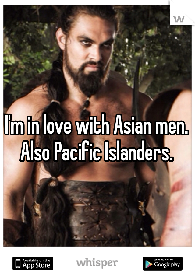 I'm in love with Asian men.  Also Pacific Islanders.