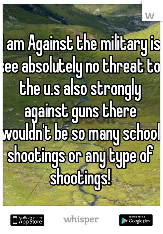 I am Against the military is see absolutely no threat to the u.s also strongly against guns there wouldn't be so many school shootings or any type of shootings!