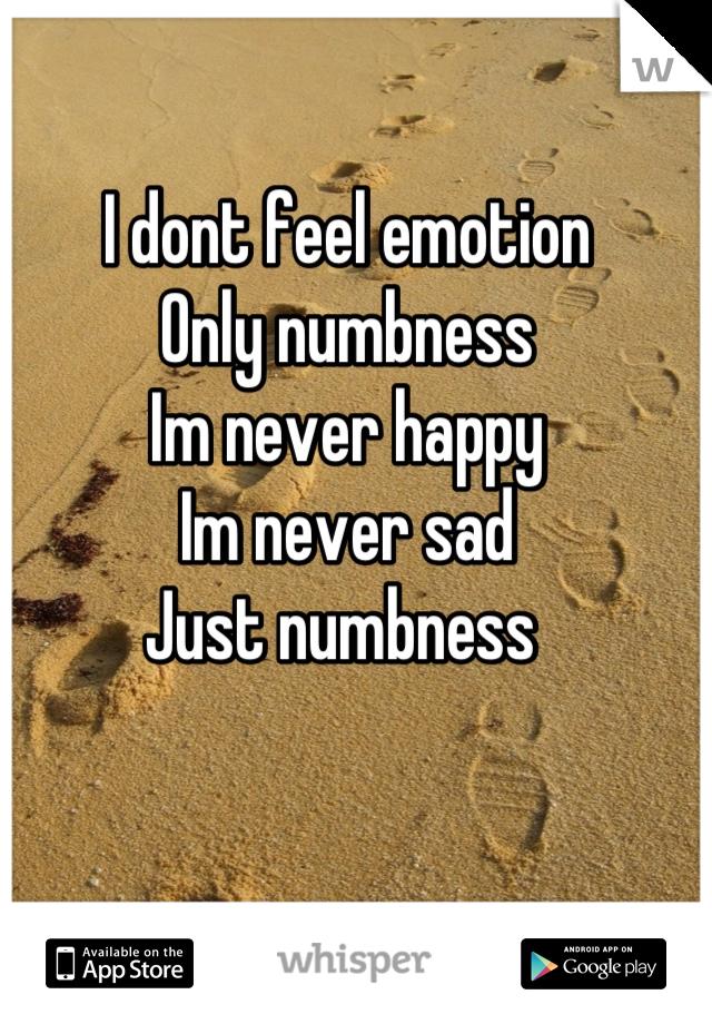I dont feel emotion Only numbness Im never happy Im never sad Just numbness