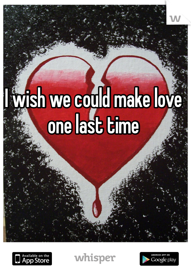 I wish we could make love one last time