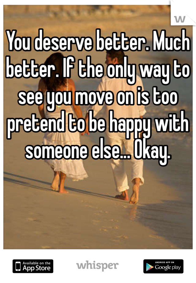 You deserve better. Much better. If the only way to see you move on is too pretend to be happy with someone else... Okay.