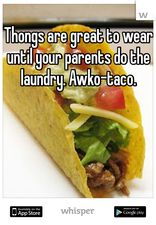 Thongs are great to wear until your parents do the laundry. Awko-taco.