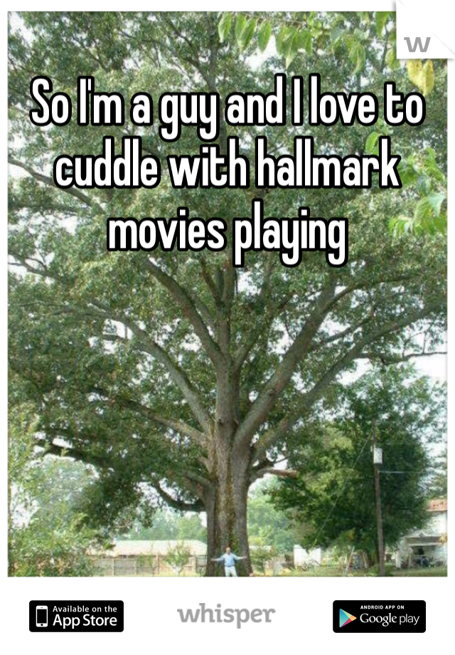 So I'm a guy and I love to cuddle with hallmark movies playing
