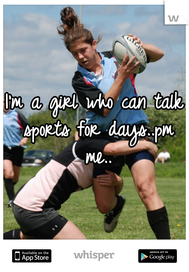 I'm a girl who can talk sports for days..pm me..