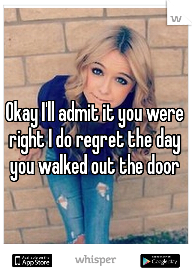 Okay I'll admit it you were right I do regret the day you walked out the door