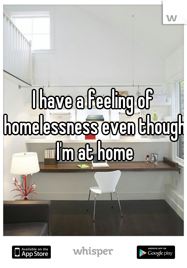 I have a feeling of homelessness even though I'm at home