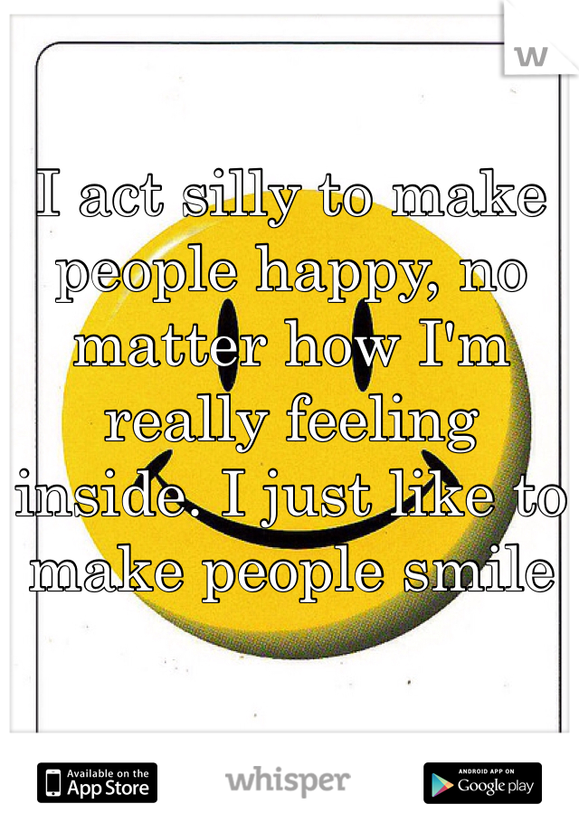 I act silly to make people happy, no matter how I'm really feeling inside. I just like to make people smile