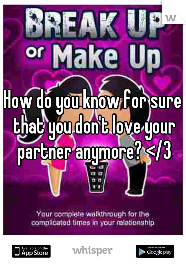 How do you know for sure that you don't love your partner anymore? </3