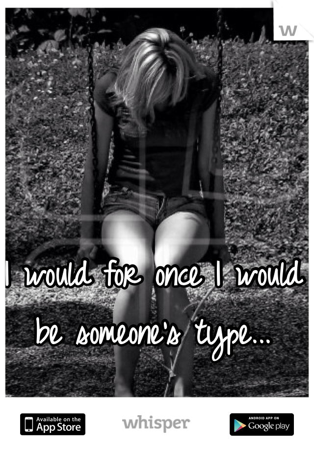 I would for once I would be someone's type...