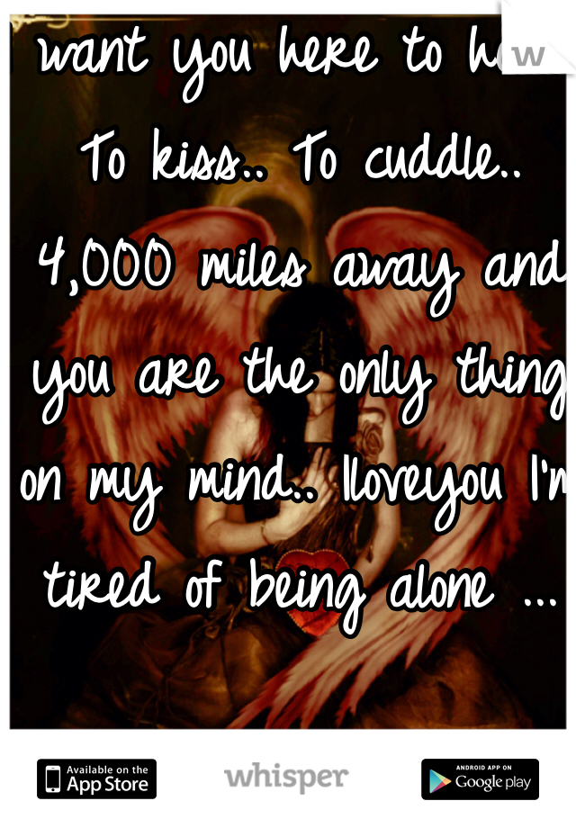 I want you here to hold.. To kiss.. To cuddle.. 4,000 miles away and you are the only thing on my mind.. Iloveyou I'm tired of being alone ...