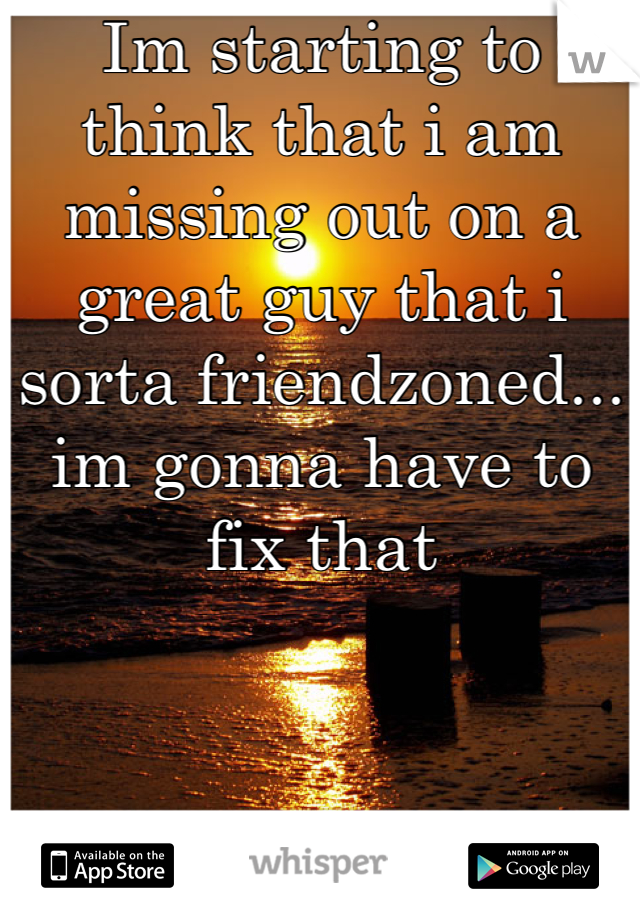 Im starting to think that i am missing out on a great guy that i sorta friendzoned... im gonna have to fix that