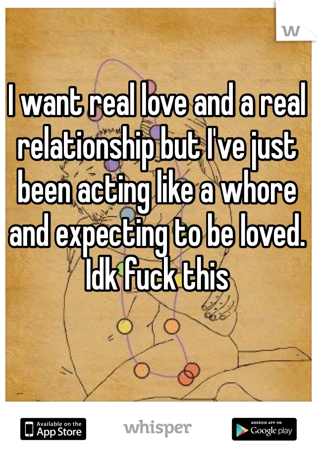I want real love and a real relationship but I've just been acting like a whore and expecting to be loved. Idk fuck this