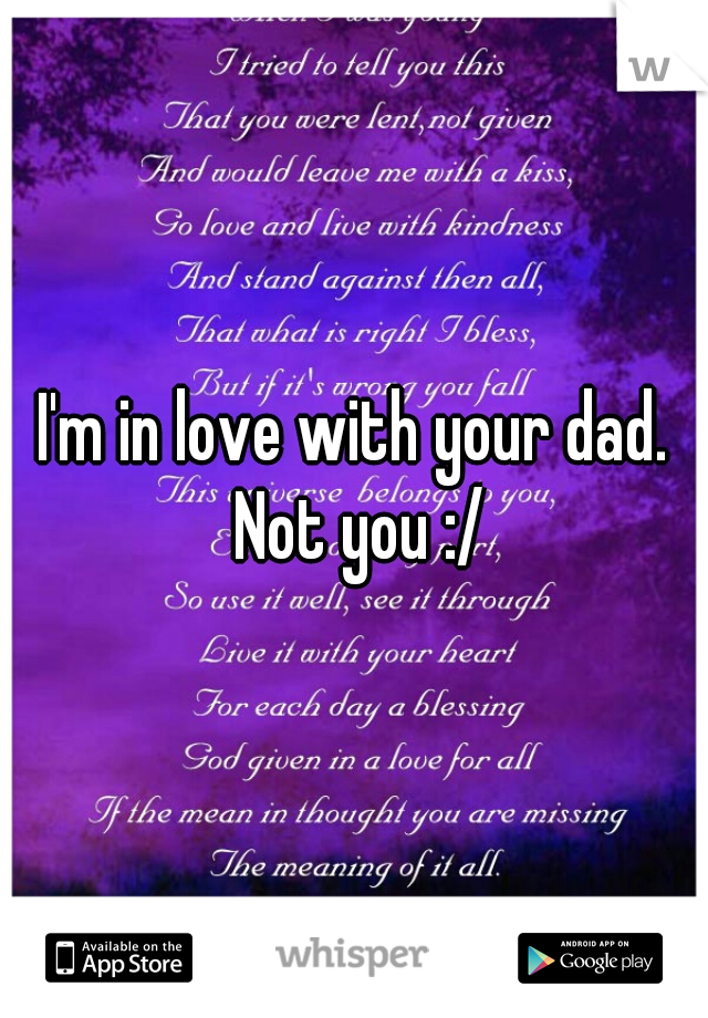 I'm in love with your dad. Not you :/