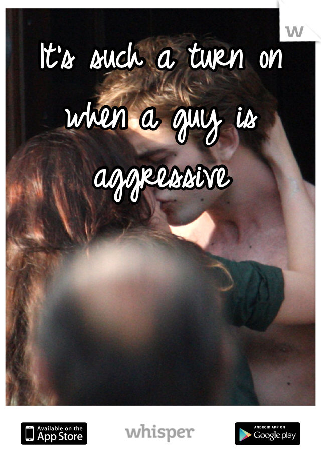 It's such a turn on when a guy is aggressive