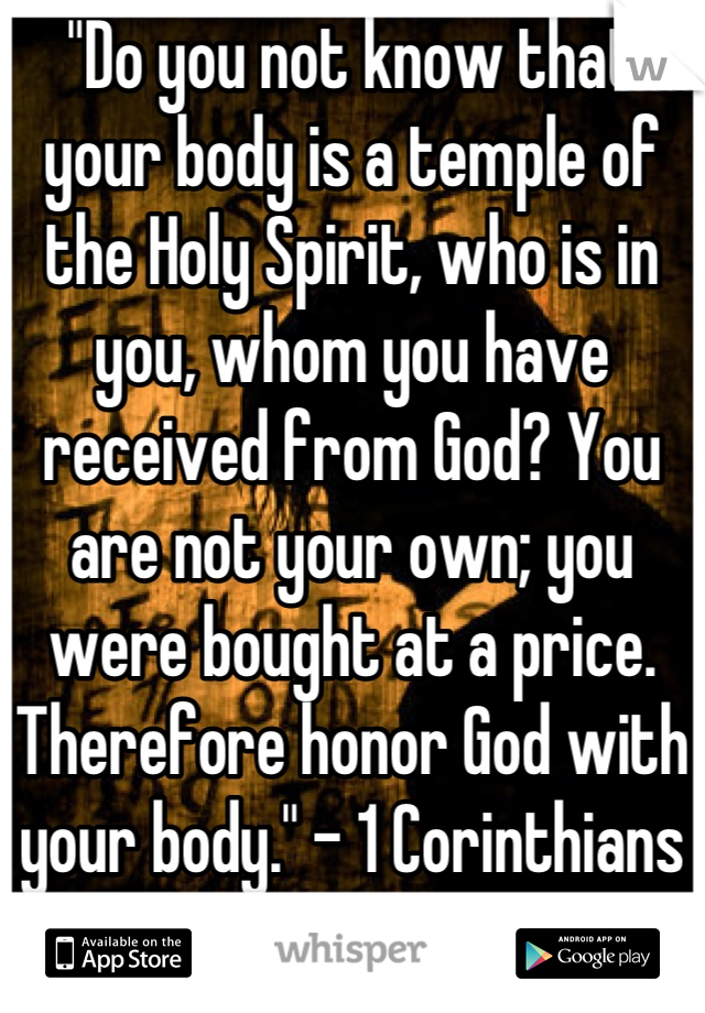 """""""Do you not know that your body is a temple of the Holy Spirit, who is in you, whom you have received from God? You are not your own; you were bought at a price. Therefore honor God with your body."""" - 1 Corinthians 7:19"""
