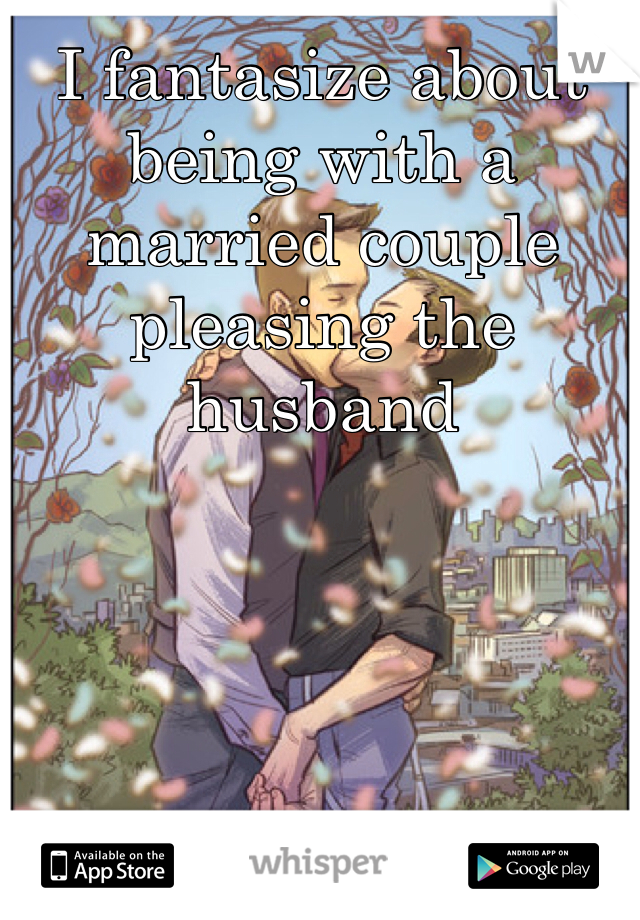 I fantasize about being with a married couple pleasing the husband