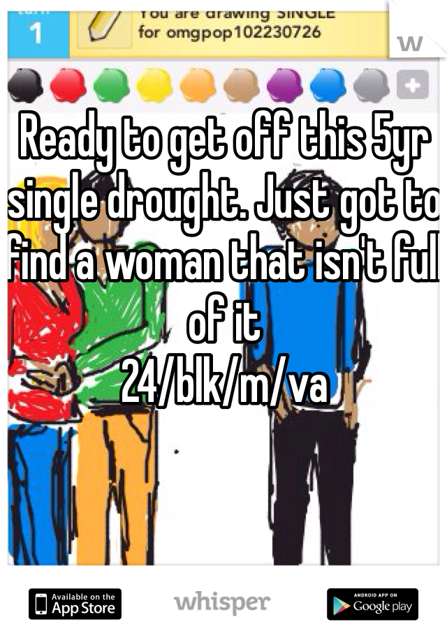 Ready to get off this 5yr single drought. Just got to find a woman that isn't full of it 24/blk/m/va