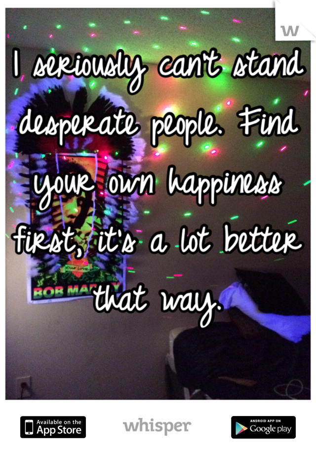 I seriously can't stand desperate people. Find your own happiness first, it's a lot better that way.
