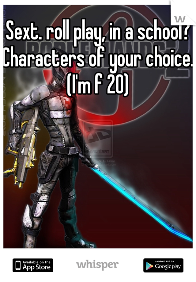 Sext. roll play, in a school?  Characters of your choice. (I'm f 20)