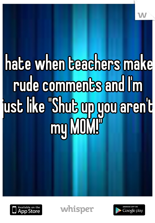 """I hate when teachers make rude comments and I'm just like """"Shut up you aren't my MOM!"""""""