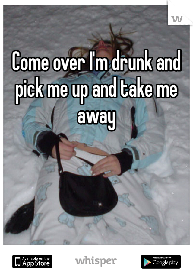 Come over I'm drunk and pick me up and take me away