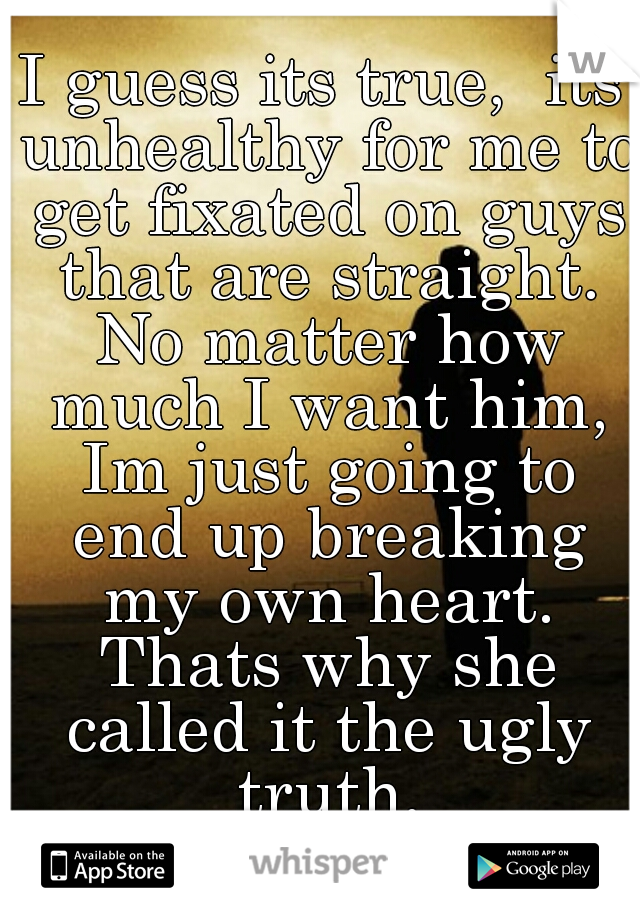 I guess its true,  its unhealthy for me to get fixated on guys that are straight. No matter how much I want him, Im just going to end up breaking my own heart. Thats why she called it the ugly truth.