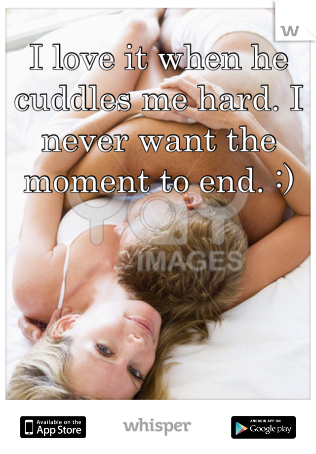 I love it when he cuddles me hard. I never want the moment to end. :)