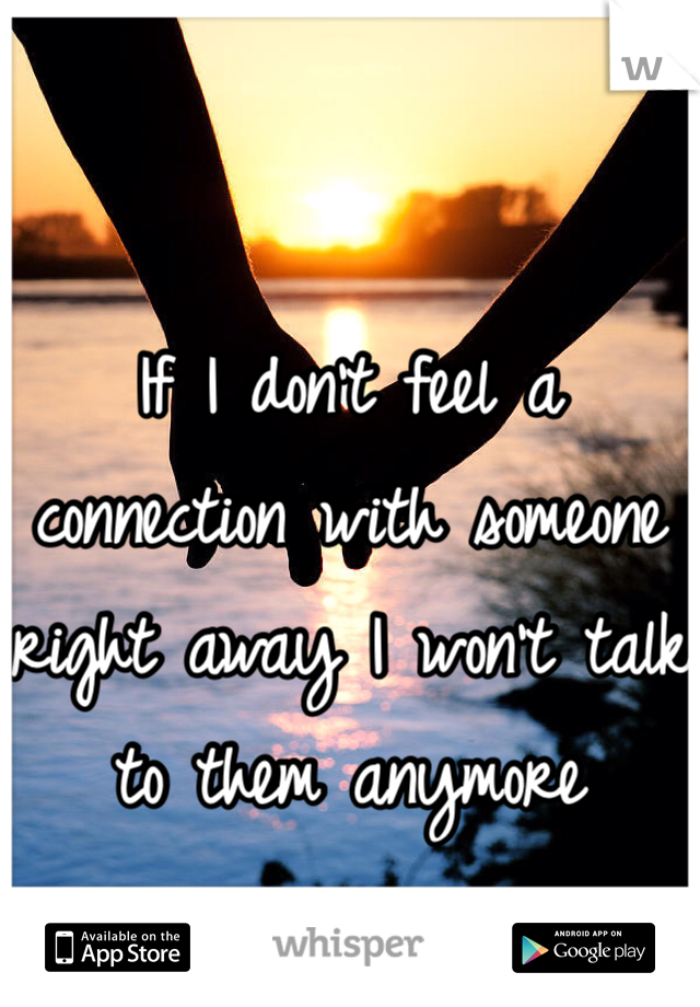 If I don't feel a connection with someone right away I won't talk to them anymore
