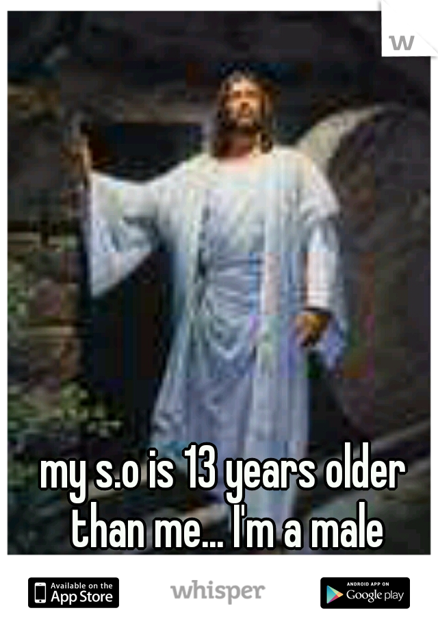 my s.o is 13 years older than me... I'm a male