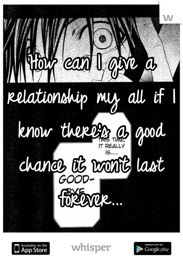 How can I give a relationship my all if I know there's a good chance it won't last forever...