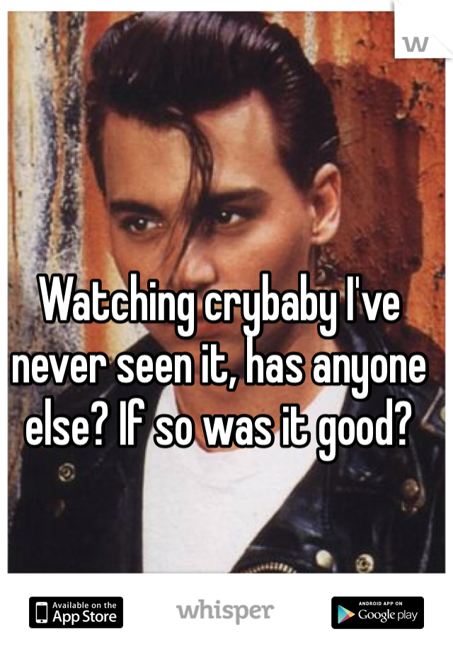 Watching crybaby I've never seen it, has anyone else? If so was it good?