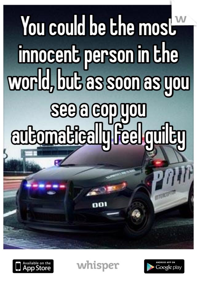 You could be the most innocent person in the world, but as soon as you see a cop you automatically feel guilty