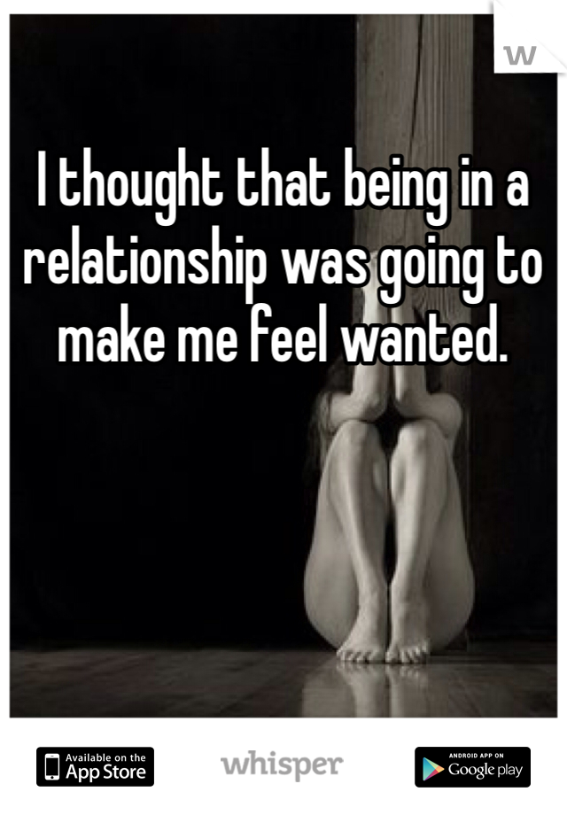 I thought that being in a relationship was going to make me feel wanted.