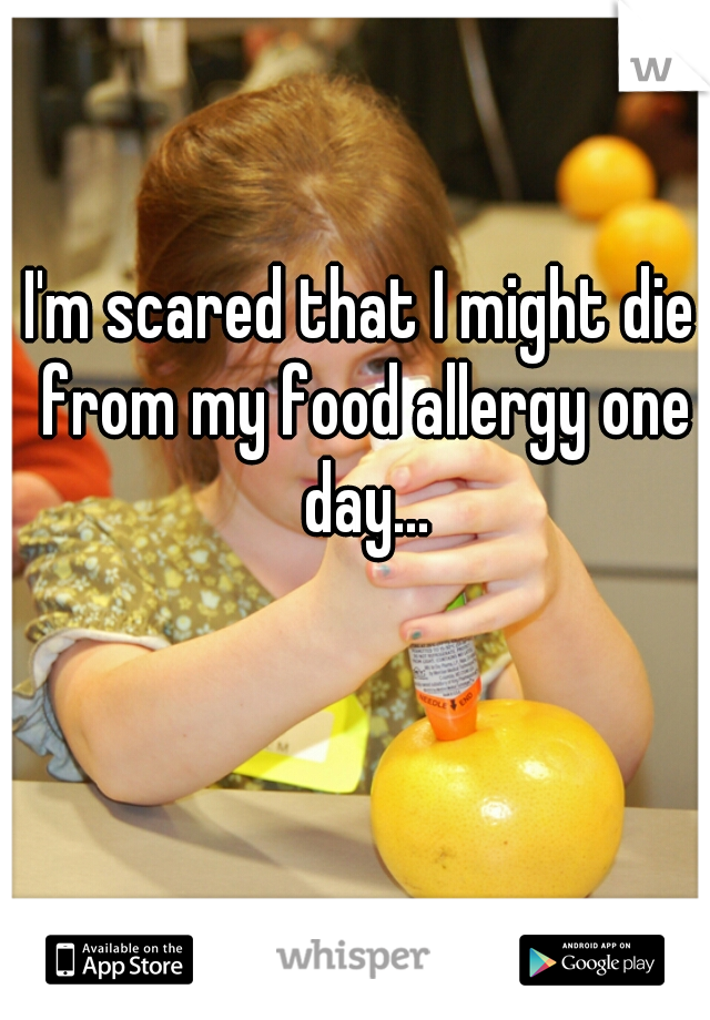 I'm scared that I might die from my food allergy one day...
